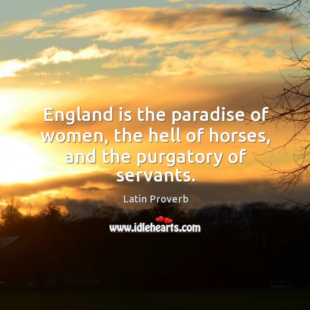 Image, England is the paradise of women, the hell of horses, and the purgatory of servants.