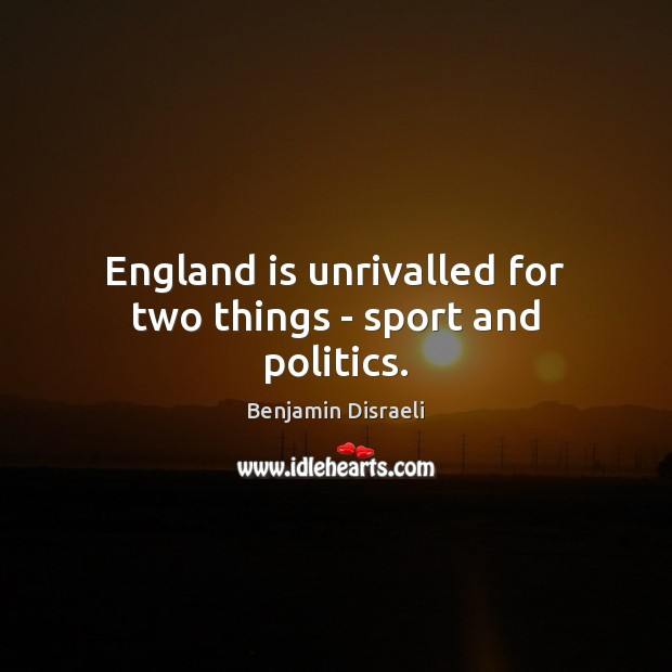 England is unrivalled for two things – sport and politics. Benjamin Disraeli Picture Quote