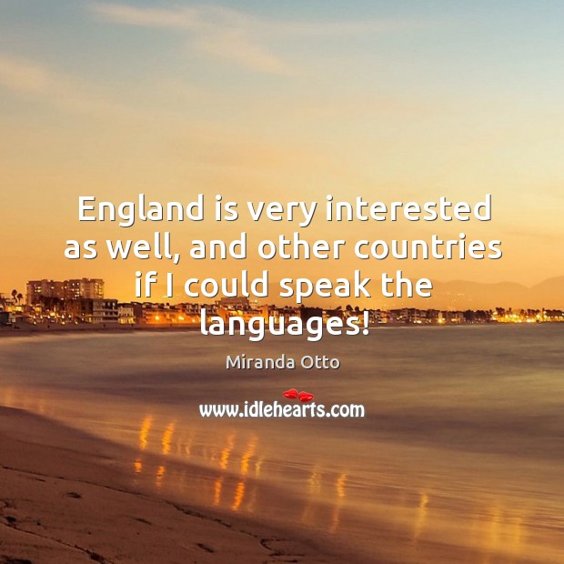 England is very interested as well, and other countries if I could speak the languages! Image