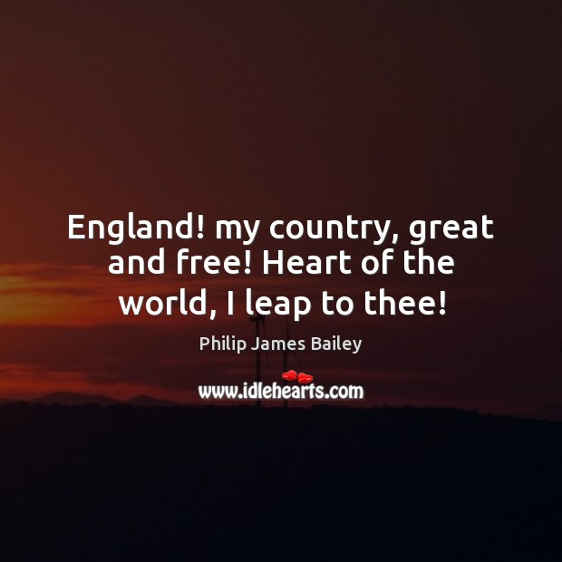 England! my country, great and free! Heart of the world, I leap to thee! Philip James Bailey Picture Quote