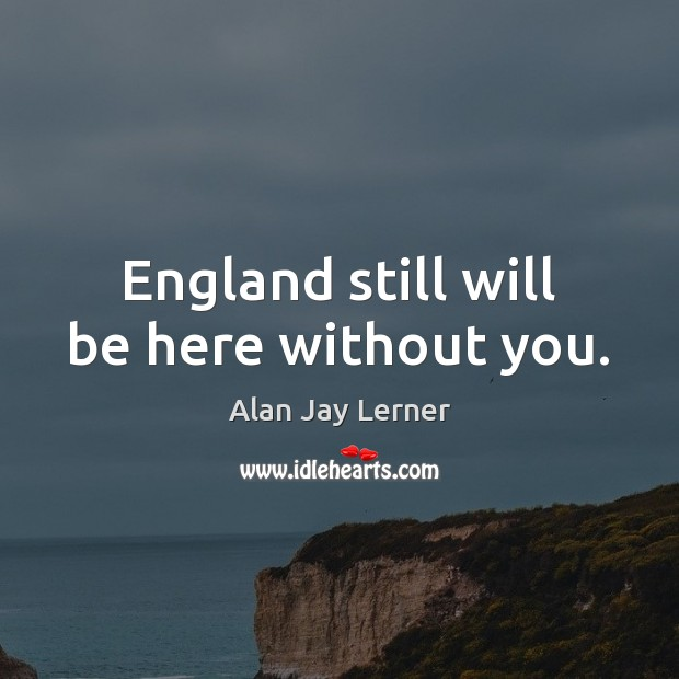 Image, England still will be here without you.