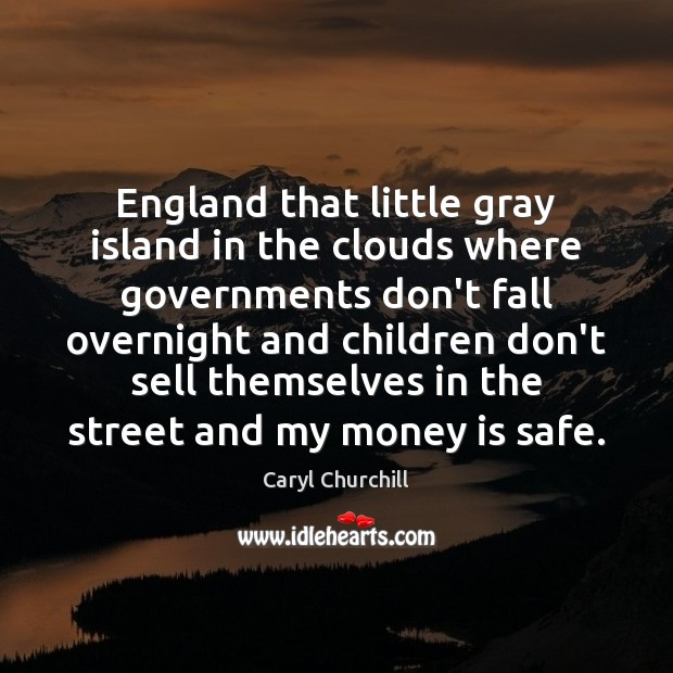 England that little gray island in the clouds where governments don't fall Caryl Churchill Picture Quote