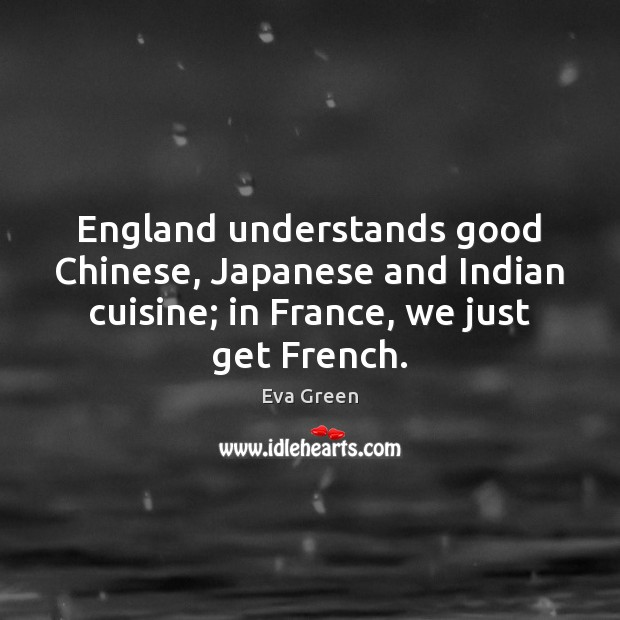 England understands good Chinese, Japanese and Indian cuisine; in France, we just Eva Green Picture Quote