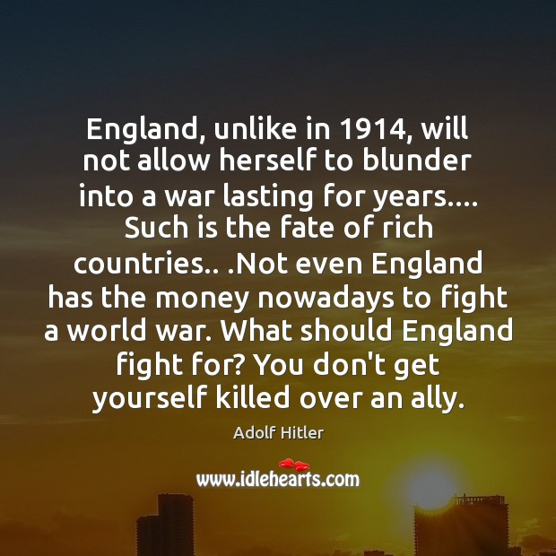 England, unlike in 1914, will not allow herself to blunder into a war Adolf Hitler Picture Quote
