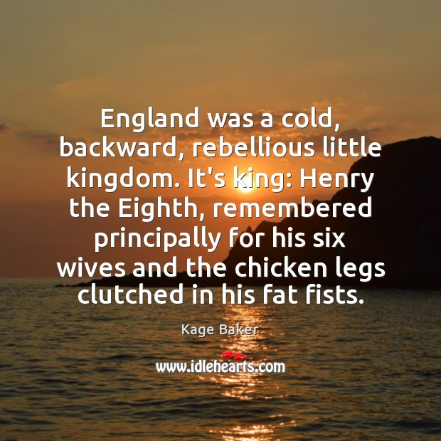 England was a cold, backward, rebellious little kingdom. It's king: Henry the Kage Baker Picture Quote
