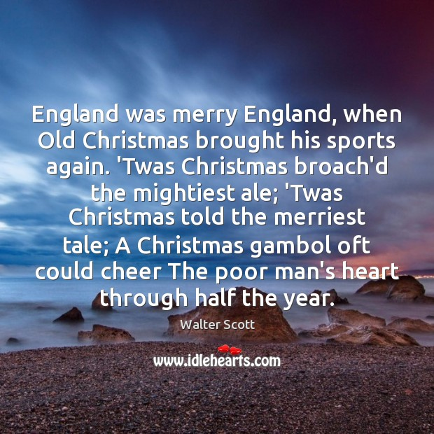 England was merry England, when Old Christmas brought his sports again. 'Twas Walter Scott Picture Quote