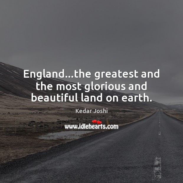 England…the greatest and the most glorious and beautiful land on earth. Image