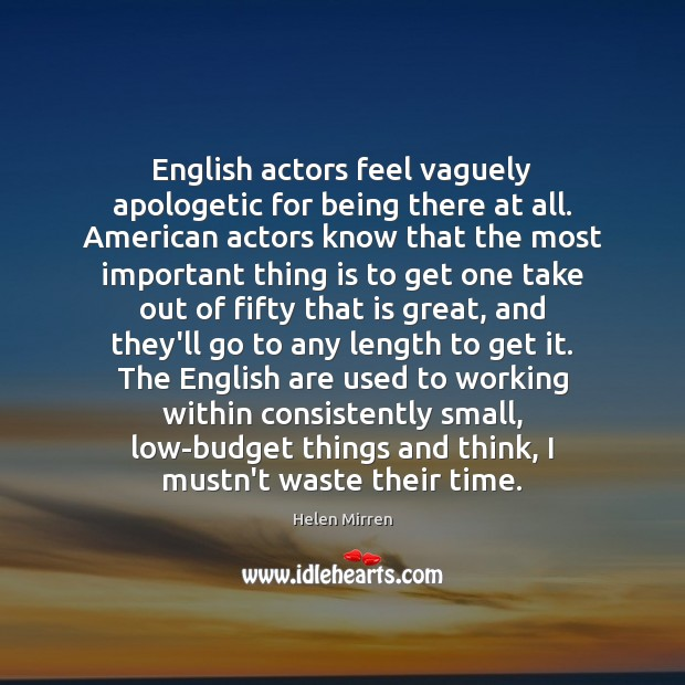 English actors feel vaguely apologetic for being there at all. American actors Helen Mirren Picture Quote