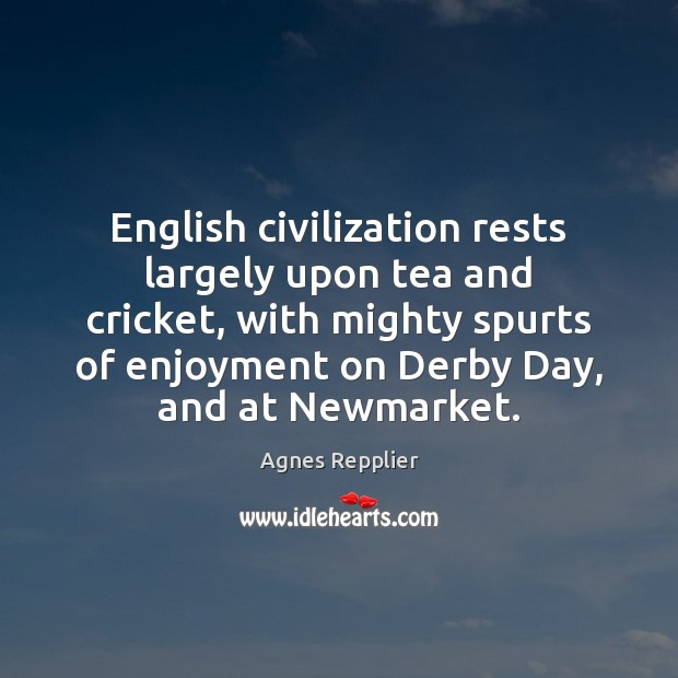 English civilization rests largely upon tea and cricket, with mighty spurts of Agnes Repplier Picture Quote