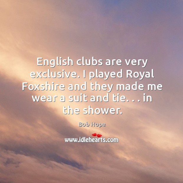 English clubs are very exclusive. I played Royal Foxshire and they made Image
