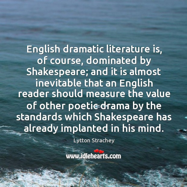 English dramatic literature is, of course, dominated by shakespeare; and it is almost inevitable Lytton Strachey Picture Quote