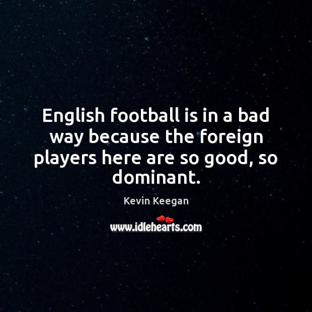 English football is in a bad way because the foreign players here Kevin Keegan Picture Quote