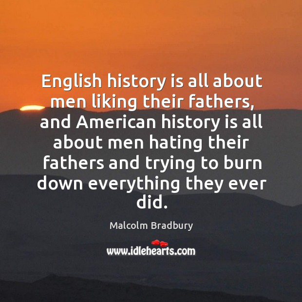 English history is all about men liking their fathers, and american history is all about men hating their Image