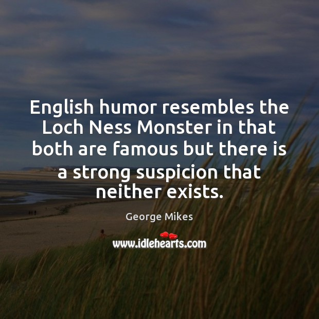 English humor resembles the Loch Ness Monster in that both are famous Image