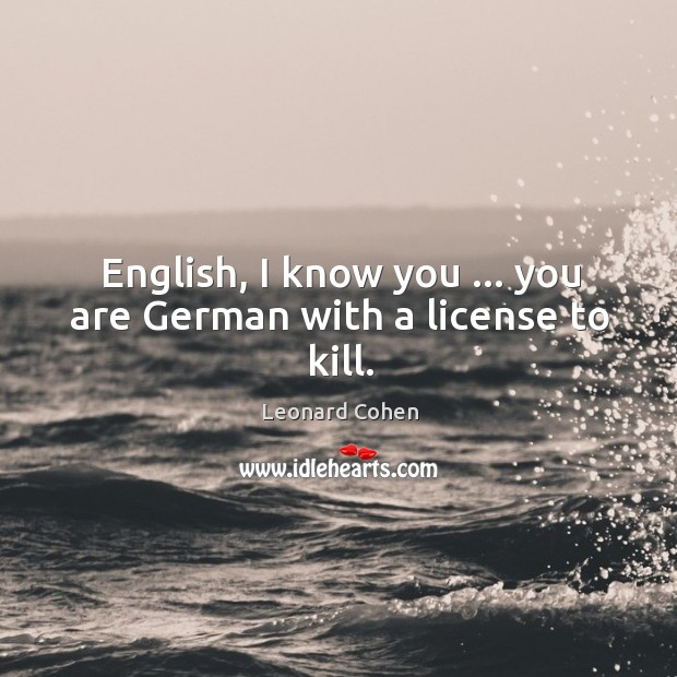 English, I know you … you are German with a license to kill. Image