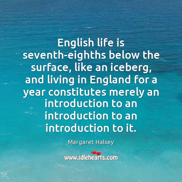 English life is seventh-eighths below the surface, like an iceberg, and living Margaret Halsey Picture Quote