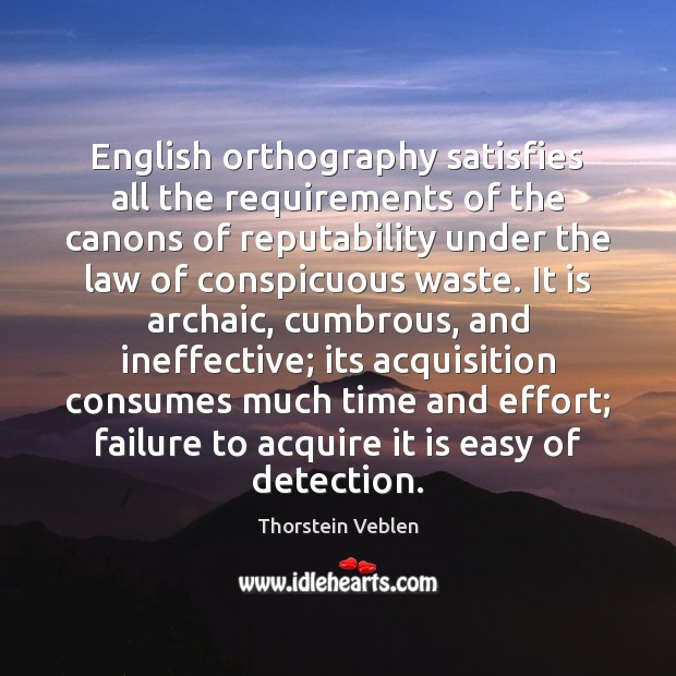 English orthography satisfies all the requirements of the canons of reputability under Thorstein Veblen Picture Quote