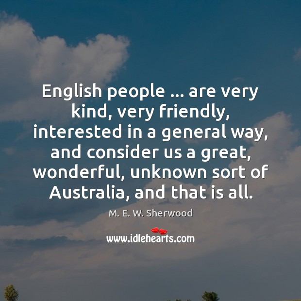 English people … are very kind, very friendly, interested in a general way, M. E. W. Sherwood Picture Quote
