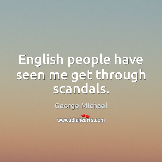 English people have seen me get through scandals. George Michael Picture Quote