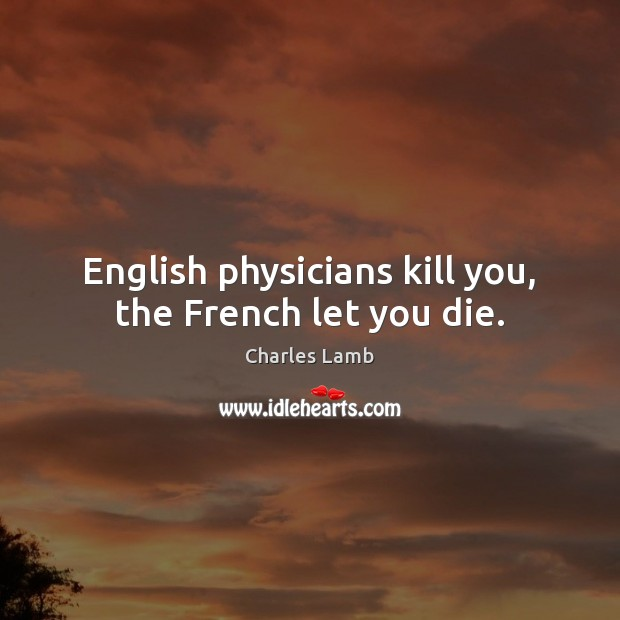 English physicians kill you, the French let you die. Charles Lamb Picture Quote