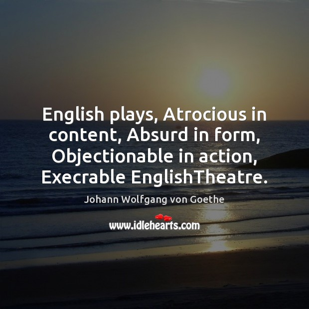 English plays, Atrocious in content, Absurd in form, Objectionable in action, Execrable Johann Wolfgang von Goethe Picture Quote