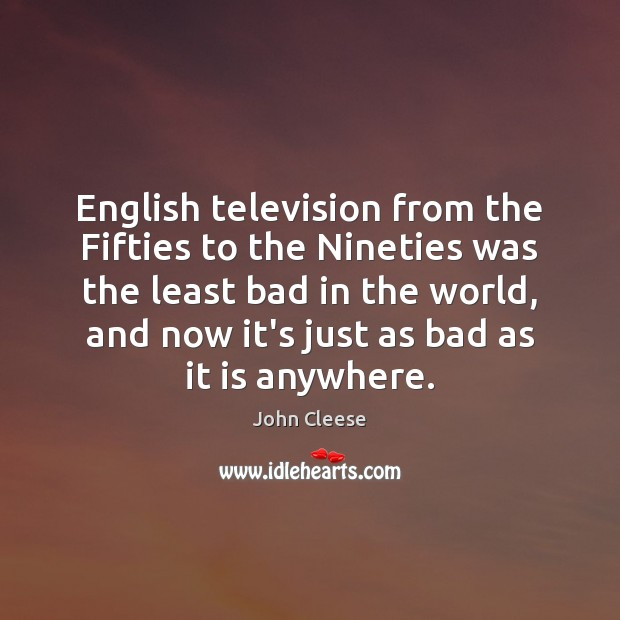 English television from the Fifties to the Nineties was the least bad John Cleese Picture Quote