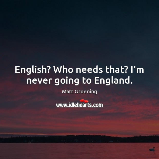 English? Who needs that? I'm never going to England. Matt Groening Picture Quote