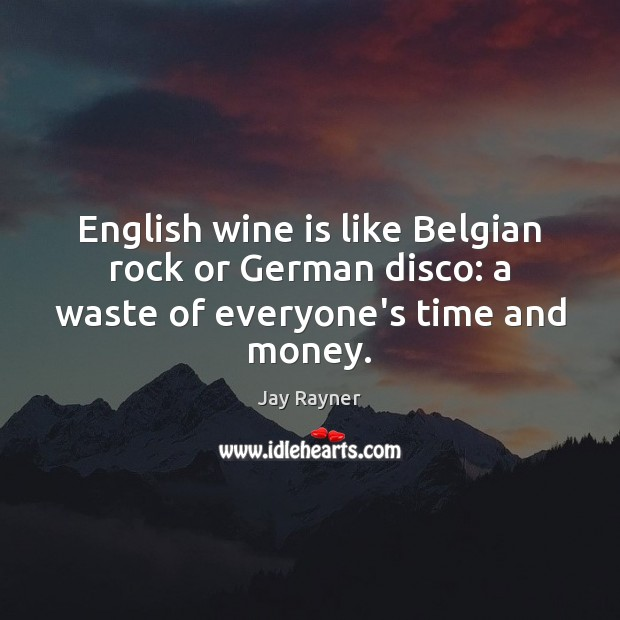 Image, English wine is like Belgian rock or German disco: a waste of everyone's time and money.