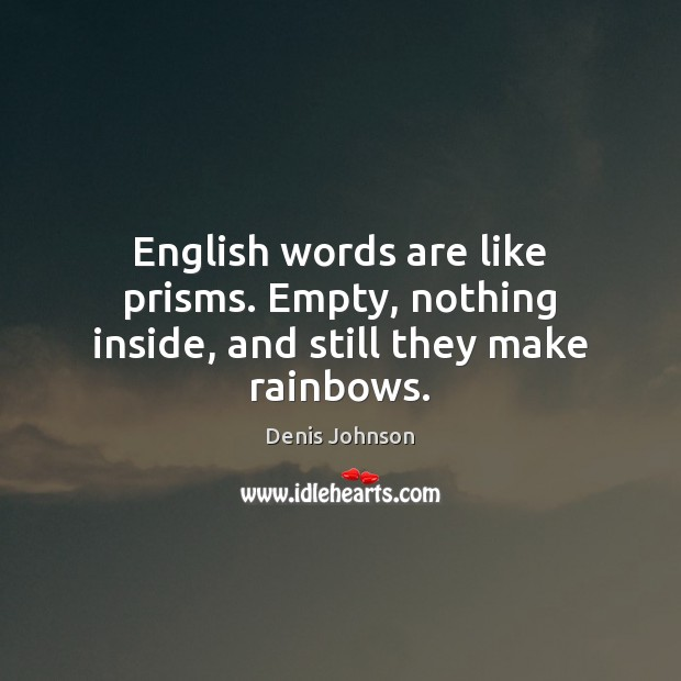 English words are like prisms. Empty, nothing inside, and still they make rainbows. Denis Johnson Picture Quote