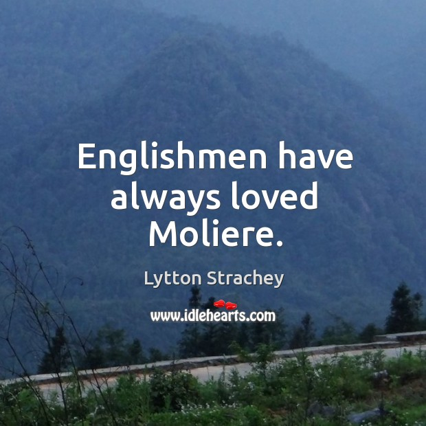 Englishmen have always loved moliere. Lytton Strachey Picture Quote