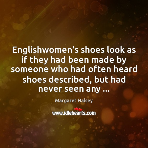 Englishwomen's shoes look as if they had been made by someone who Margaret Halsey Picture Quote