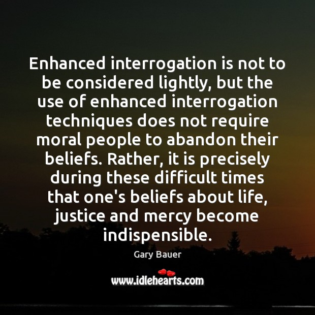 Enhanced interrogation is not to be considered lightly, but the use of Image