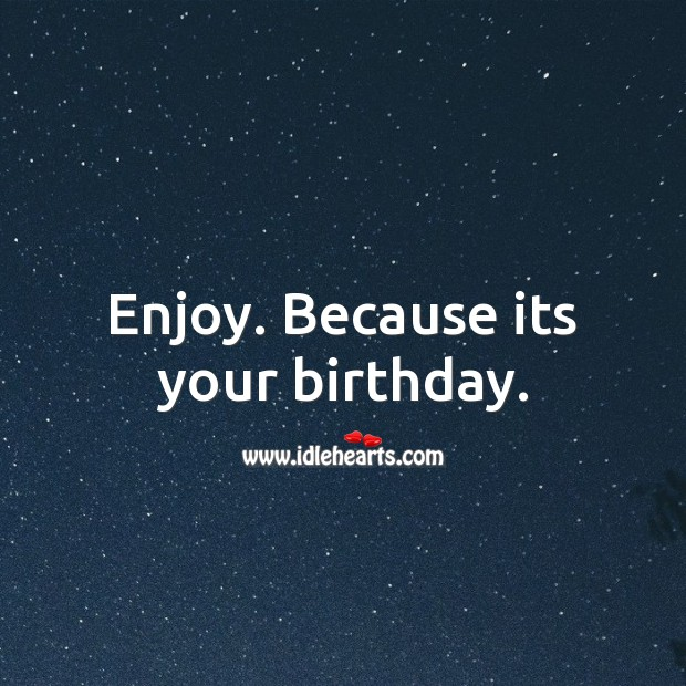 Enjoy. Because its your birthday. Image
