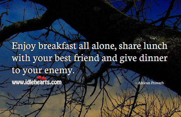 Enjoy breakfast all alone, share lunch with your best friend and give dinner to your enemy. African Proverbs Image