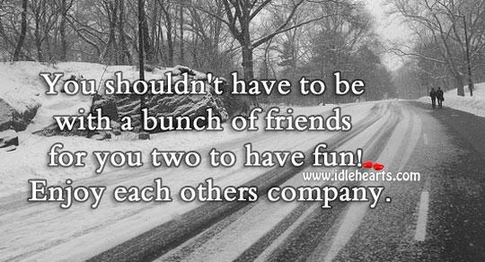Enjoy Each Others Company.