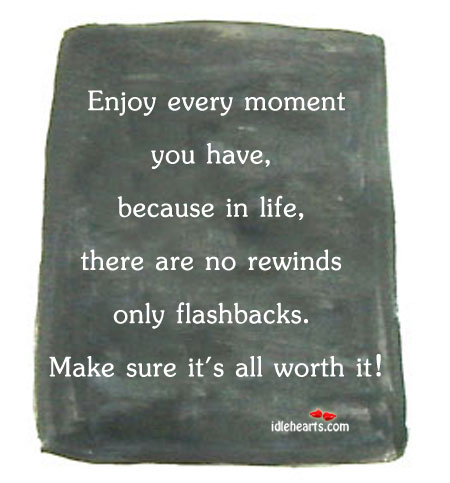 Enjoy Every Moment You Have Because In