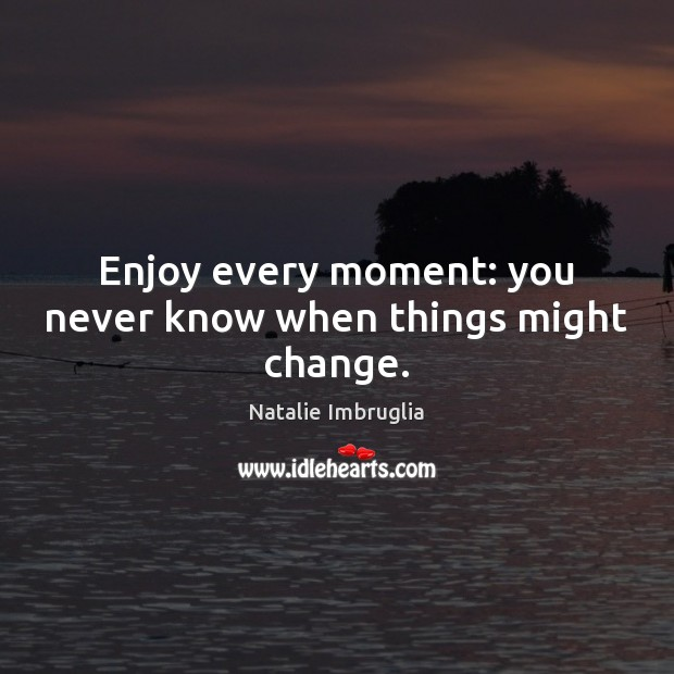 Enjoy every moment: you never know when things might change. Natalie Imbruglia Picture Quote