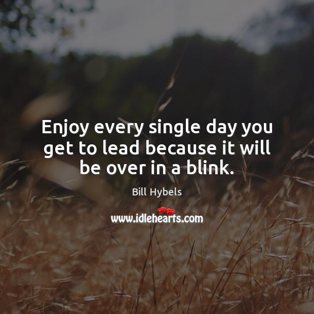 Enjoy every single day you get to lead because it will be over in a blink. Bill Hybels Picture Quote