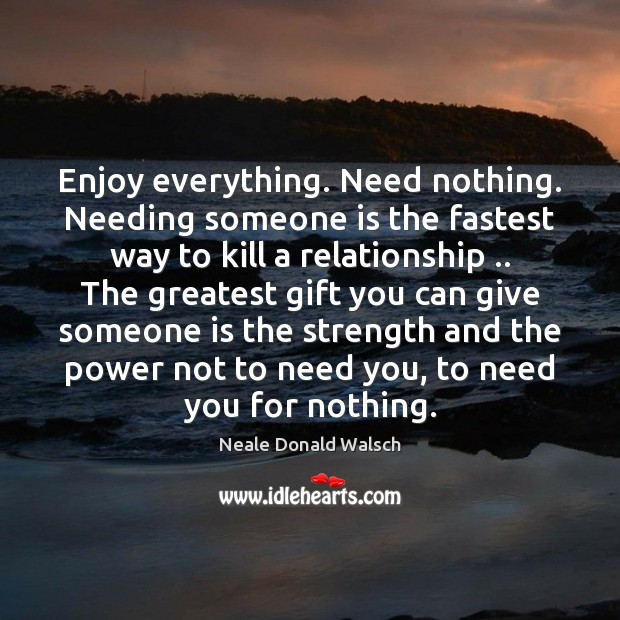 Enjoy everything. Need nothing. Needing someone is the fastest way to kill Neale Donald Walsch Picture Quote