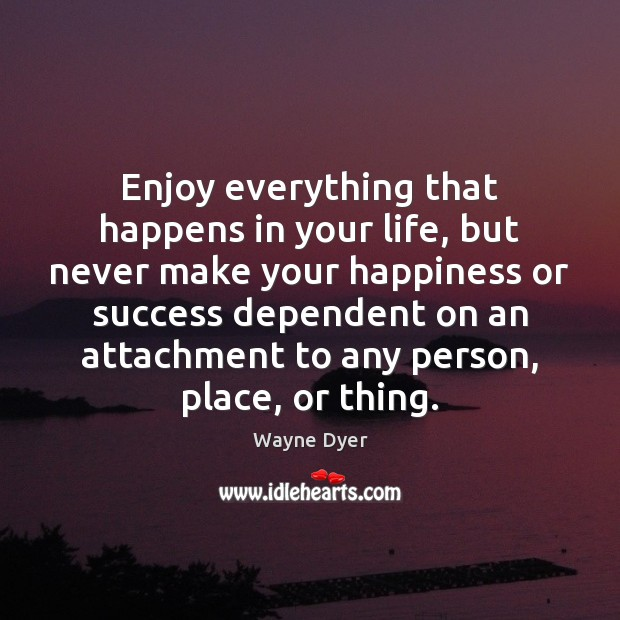 Image, Enjoy everything that happens in your life, but never make your happiness