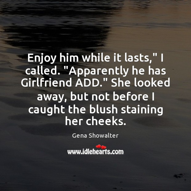 "Gena Showalter Picture Quote image saying: Enjoy him while it lasts,"" I called. ""Apparently he has Girlfriend ADD."""
