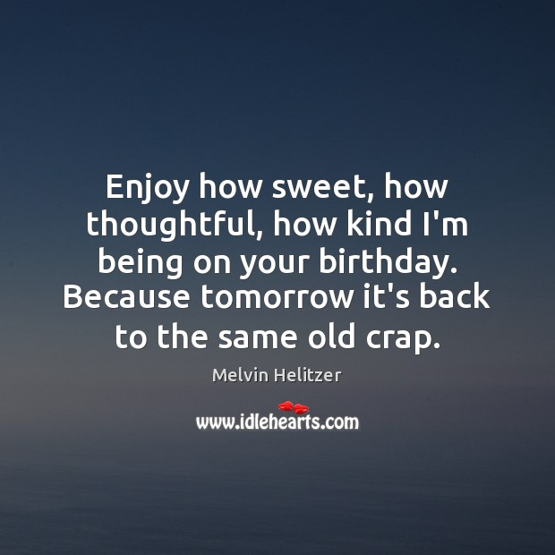 Enjoy how sweet, how thoughtful, how kind I'm being on your birthday. Image