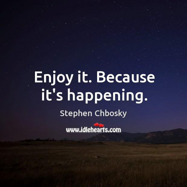 Enjoy it. Because it's happening. Image