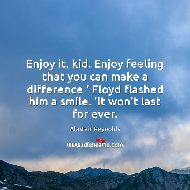 Image, Enjoy it, kid. Enjoy feeling that you can make a difference.'