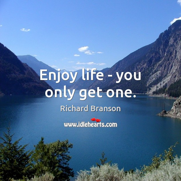 Enjoy life – you only get one. Image