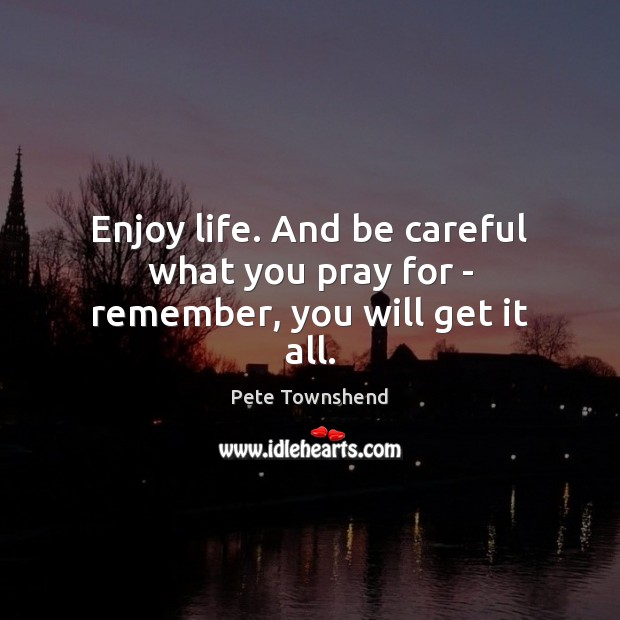 Enjoy life. And be careful what you pray for – remember, you will get it all. Pete Townshend Picture Quote