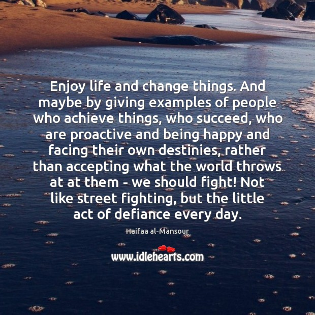 Enjoy life and change things. And maybe by giving examples of people Image