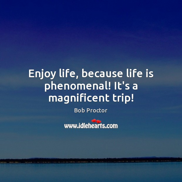 Enjoy life, because life is phenomenal! It's a magnificent trip! Bob Proctor Picture Quote