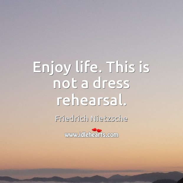 Enjoy life. This is not a dress rehearsal. Friedrich Nietzsche Picture Quote