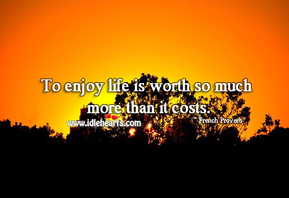 To enjoy life is worth so much more than it costs. Image